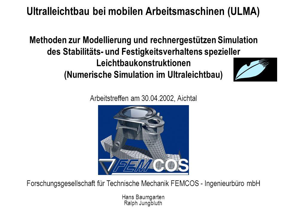 Forschungsgesellschaft für Technische Mechanik FEMCOS - Ingenieurbüro mbH Ultralleichtbau bei mobilen Arbeitsmaschinen (ULMA) Methoden zur Modellierung und rechnergestützen Simulation des Stabilitäts- und Festigkeitsverhaltens spezieller Leichtbaukonstruktionen (Numerische Simulation im Ultraleichtbau) Arbeitstreffen am 30.04.2002, Aichtal Hans Baumgarten Ralph Jungbluth