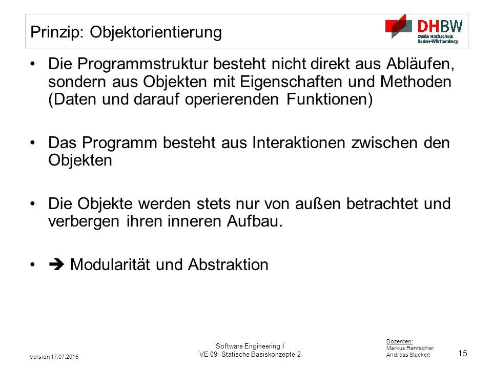 15 Dozenten: Markus Rentschler Andreas Stuckert Version 17.07.2015 Software Engineering I VE 09: Statische Basiskonzepte 2 Prinzip: Objektorientierung