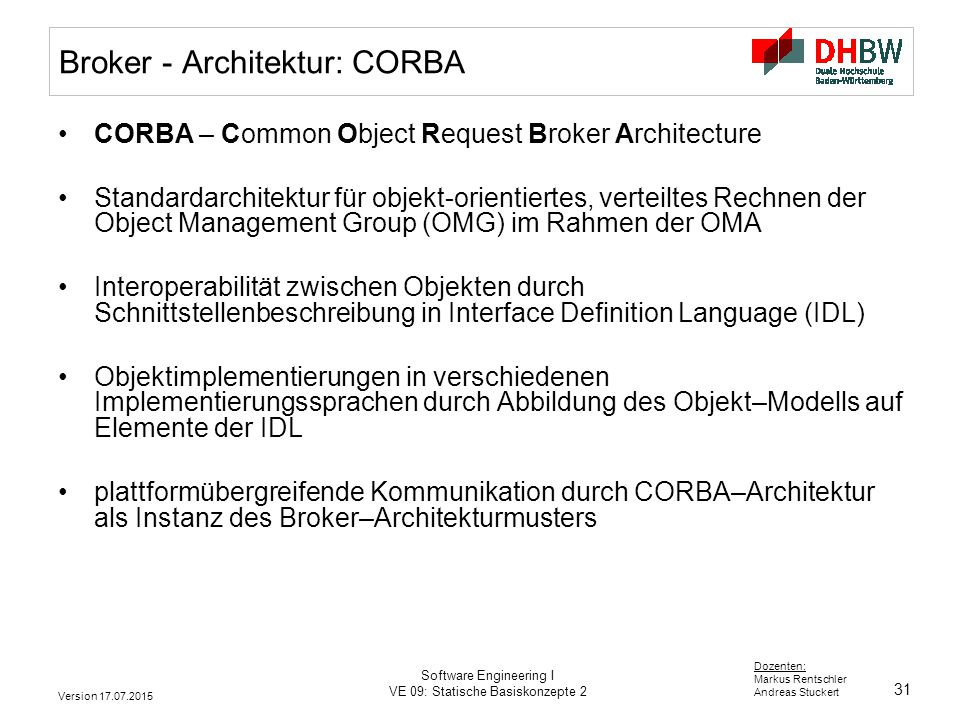 31 Dozenten: Markus Rentschler Andreas Stuckert Version 17.07.2015 Software Engineering I VE 09: Statische Basiskonzepte 2 Broker - Architektur: CORBA CORBA – Common Object Request Broker Architecture Standardarchitektur für objekt-orientiertes, verteiltes Rechnen der Object Management Group (OMG) im Rahmen der OMA Interoperabilität zwischen Objekten durch Schnittstellenbeschreibung in Interface Definition Language (IDL) Objektimplementierungen in verschiedenen Implementierungssprachen durch Abbildung des Objekt–Modells auf Elemente der IDL plattformübergreifende Kommunikation durch CORBA–Architektur als Instanz des Broker–Architekturmusters