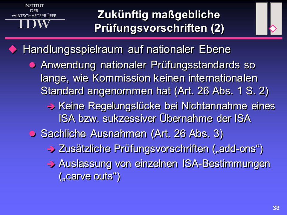 38 Zukünftig maßgebliche Prüfungsvorschriften (2)  Handlungsspielraum auf nationaler Ebene Anwendung nationaler Prüfungsstandards so lange, wie Kommission keinen internationalen Standard angenommen hat (Art.