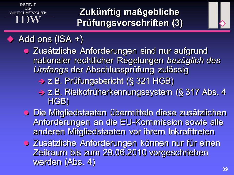 39 Zukünftig maßgebliche Prüfungsvorschriften (3)  Add ons (ISA +) Zusätzliche Anforderungen sind nur aufgrund nationaler rechtlicher Regelungen bezüglich des Umfangs der Abschlussprüfung zulässig  z.B.