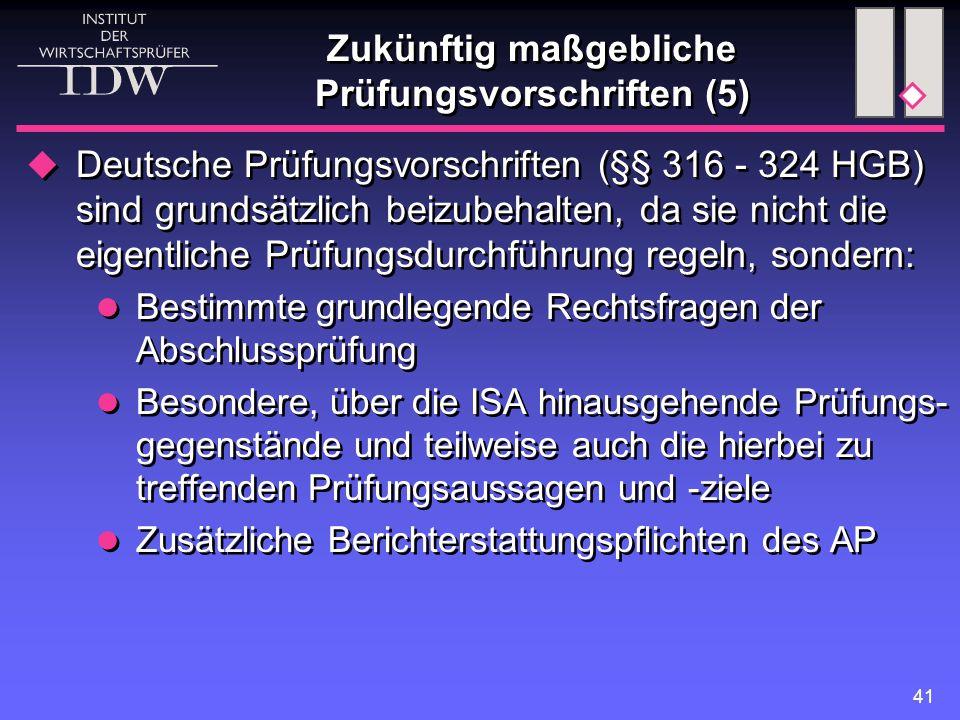 41 Zukünftig maßgebliche Prüfungsvorschriften (5)  Deutsche Prüfungsvorschriften (§§ 316 - 324 HGB) sind grundsätzlich beizubehalten, da sie nicht die eigentliche Prüfungsdurchführung regeln, sondern: Bestimmte grundlegende Rechtsfragen der Abschlussprüfung Besondere, über die ISA hinausgehende Prüfungs- gegenstände und teilweise auch die hierbei zu treffenden Prüfungsaussagen und -ziele Zusätzliche Berichterstattungspflichten des AP  Deutsche Prüfungsvorschriften (§§ 316 - 324 HGB) sind grundsätzlich beizubehalten, da sie nicht die eigentliche Prüfungsdurchführung regeln, sondern: Bestimmte grundlegende Rechtsfragen der Abschlussprüfung Besondere, über die ISA hinausgehende Prüfungs- gegenstände und teilweise auch die hierbei zu treffenden Prüfungsaussagen und -ziele Zusätzliche Berichterstattungspflichten des AP