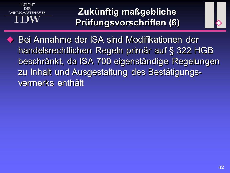 42 Zukünftig maßgebliche Prüfungsvorschriften (6)  Bei Annahme der ISA sind Modifikationen der handelsrechtlichen Regeln primär auf § 322 HGB beschränkt, da ISA 700 eigenständige Regelungen zu Inhalt und Ausgestaltung des Bestätigungs- vermerks enthält