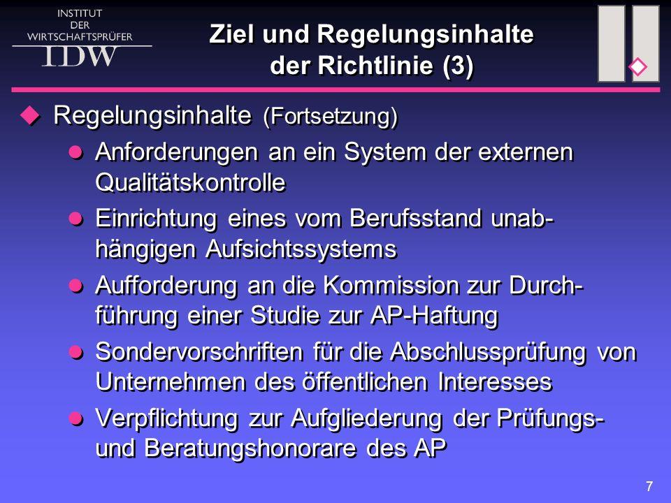 7 Ziel und Regelungsinhalte der Richtlinie (3)  Regelungsinhalte (Fortsetzung) Anforderungen an ein System der externen Qualitätskontrolle Einrichtung eines vom Berufsstand unab- hängigen Aufsichtssystems Aufforderung an die Kommission zur Durch- führung einer Studie zur AP-Haftung Sondervorschriften für die Abschlussprüfung von Unternehmen des öffentlichen Interesses Verpflichtung zur Aufgliederung der Prüfungs- und Beratungshonorare des AP  Regelungsinhalte (Fortsetzung) Anforderungen an ein System der externen Qualitätskontrolle Einrichtung eines vom Berufsstand unab- hängigen Aufsichtssystems Aufforderung an die Kommission zur Durch- führung einer Studie zur AP-Haftung Sondervorschriften für die Abschlussprüfung von Unternehmen des öffentlichen Interesses Verpflichtung zur Aufgliederung der Prüfungs- und Beratungshonorare des AP