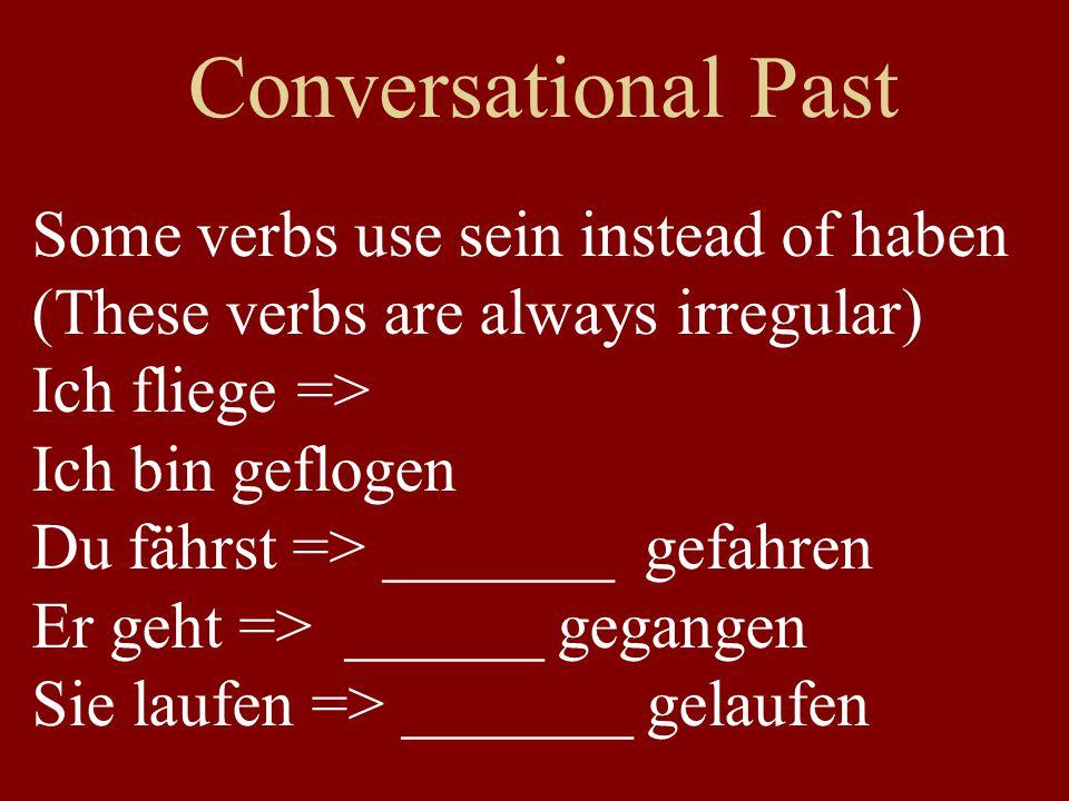 Conversational Past Some verbs use sein instead of haben (These verbs are always irregular) Ich fliege => Ich bin geflogen Du fährst => _______ gefahren Er geht => ______ gegangen Sie laufen => _______ gelaufen