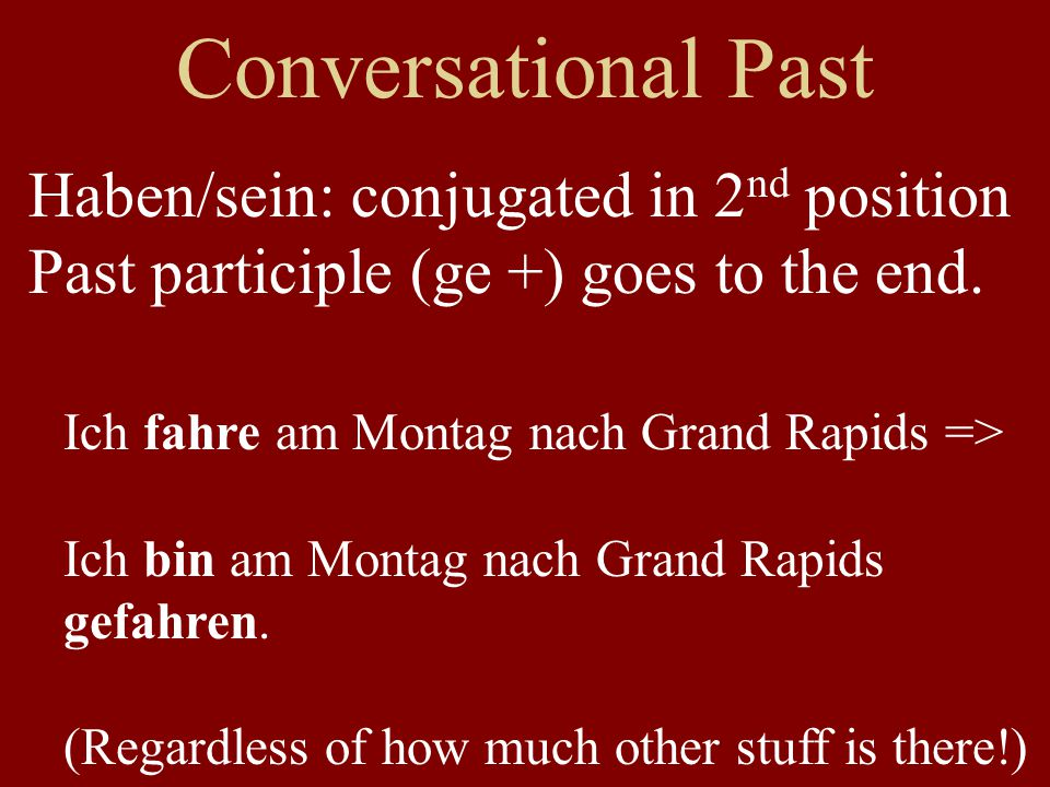 Conversational Past Haben/sein: conjugated in 2 nd position Past participle (ge +) goes to the end. Ich fahre am Montag nach Grand Rapids => Ich bin a