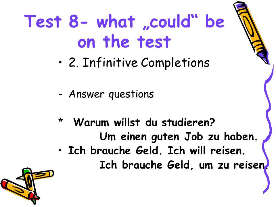 """Test 8- what """"could"""" be on the test 2. Infinitive Completions -Answer questions * Warum willst du studieren? Um einen guten Job zu haben. Ich brauche"""