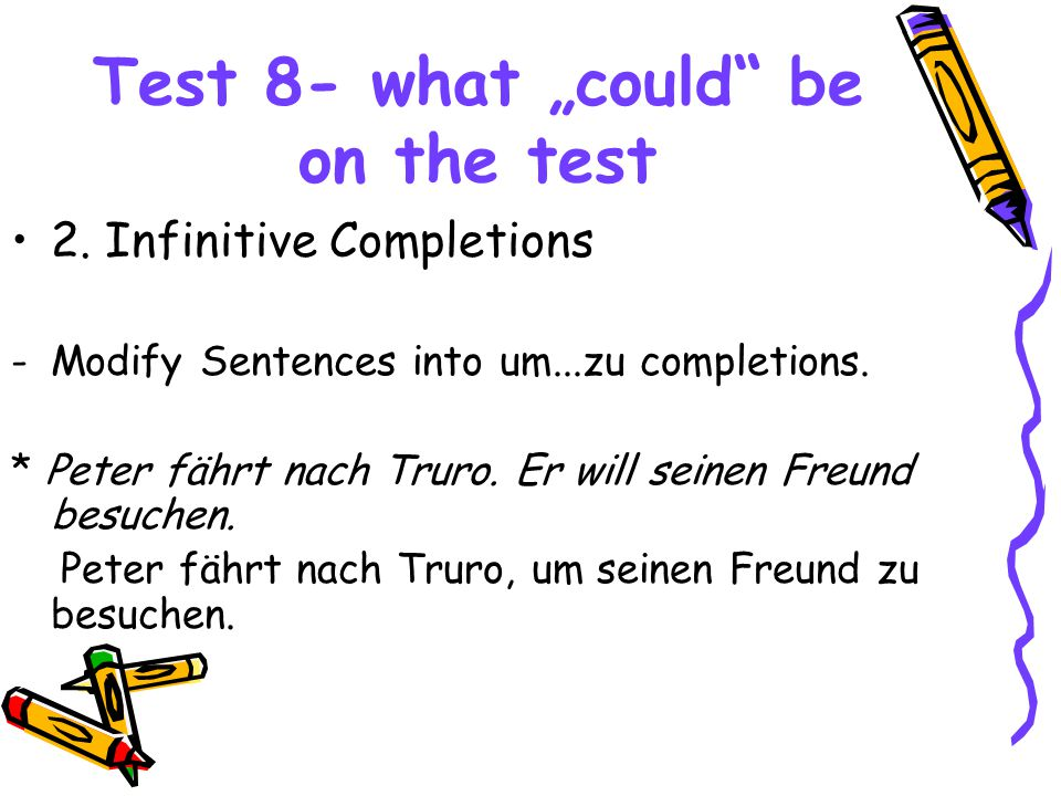 """Test 8- what """"could"""" be on the test 2. Infinitive Completions -Modify Sentences into um...zu completions. * Peter fährt nach Truro. Er will seinen Fre"""