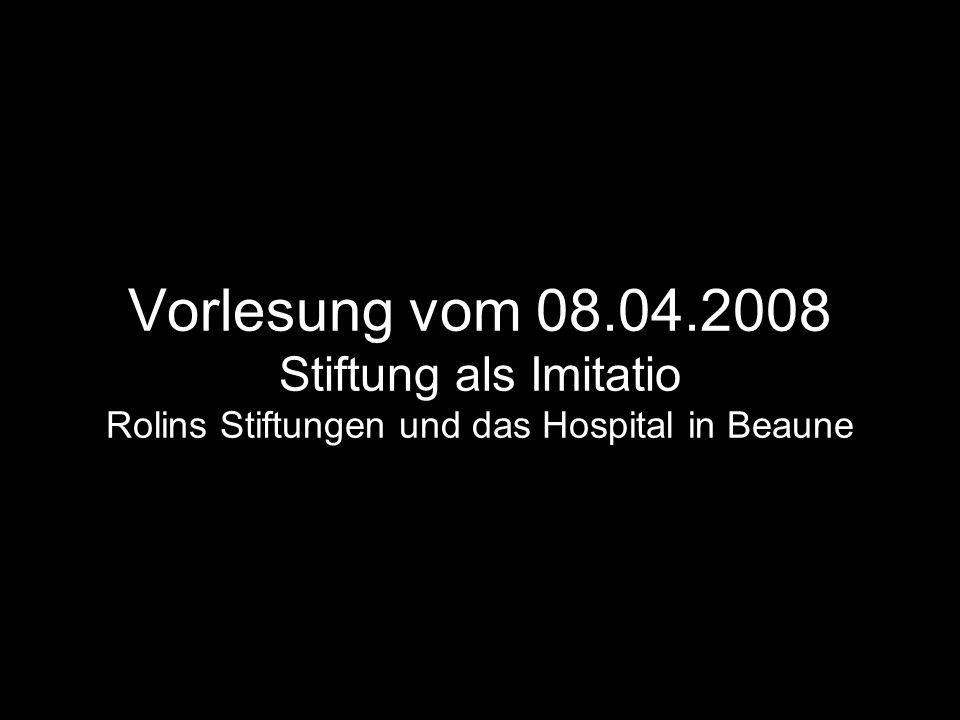 Vorlesung vom 08.04.2008 Stiftung als Imitatio Rolins Stiftungen und das Hospital in Beaune