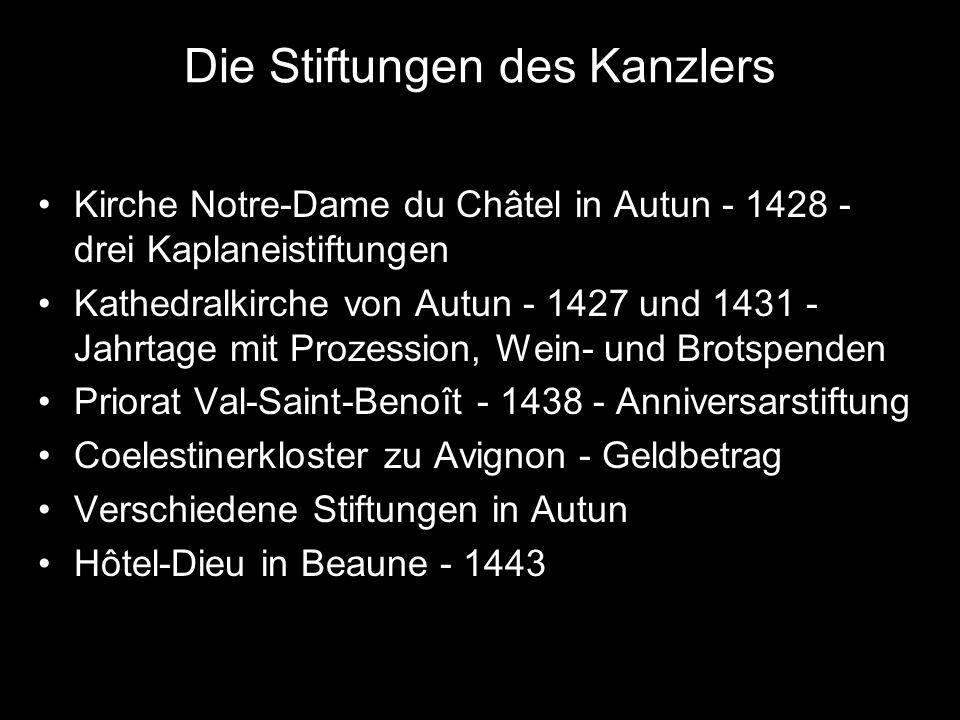 Die Stiftungen des Kanzlers Kirche Notre-Dame du Châtel in Autun - 1428 - drei Kaplaneistiftungen Kathedralkirche von Autun - 1427 und 1431 - Jahrtage mit Prozession, Wein- und Brotspenden Priorat Val-Saint-Benoît - 1438 - Anniversarstiftung Coelestinerkloster zu Avignon - Geldbetrag Verschiedene Stiftungen in Autun Hôtel-Dieu in Beaune - 1443