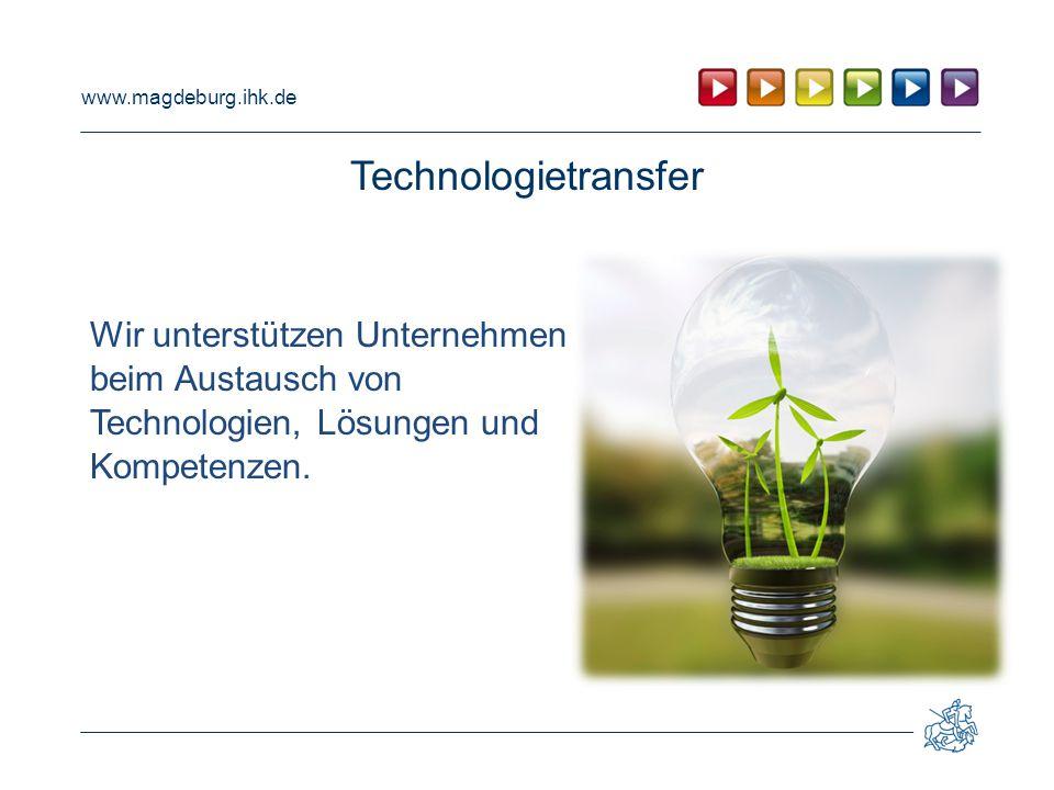 www.magdeburg.ihk.de Technologietransfer Wir unterstützen Unternehmen beim Austausch von Technologien, Lösungen und Kompetenzen.