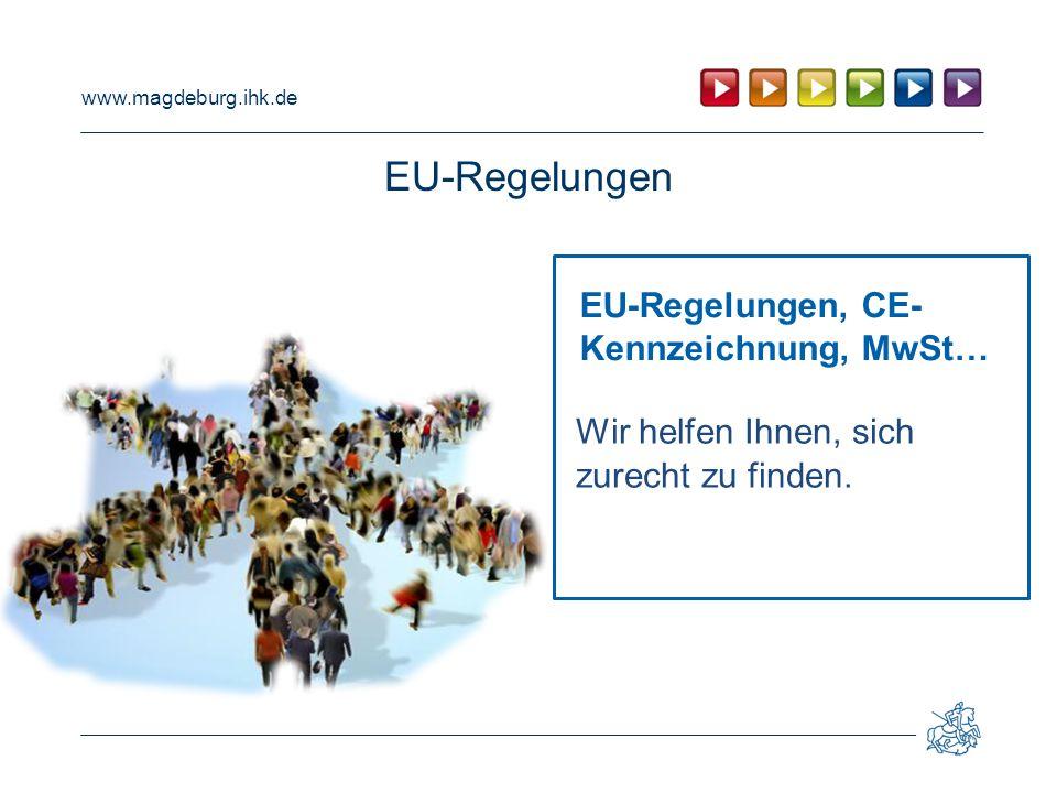 www.magdeburg.ihk.de EU-Regelungen EU-Regelungen, CE- Kennzeichnung, MwSt… Wir helfen Ihnen, sich zurecht zu finden.