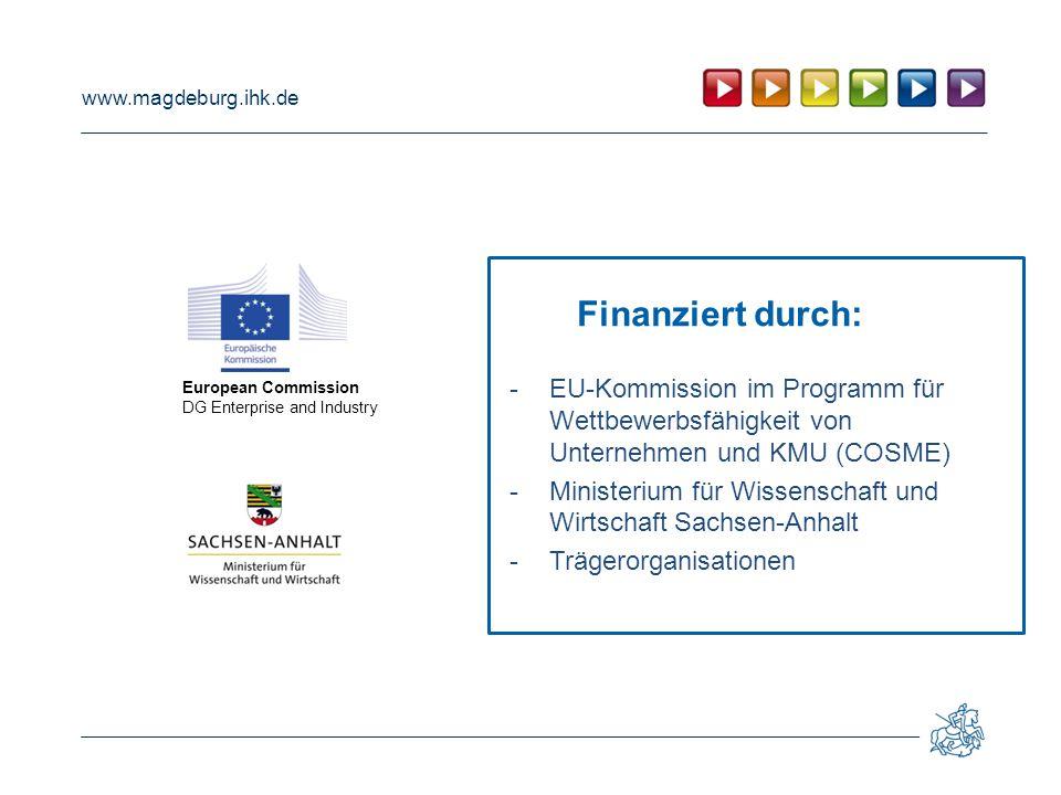 www.magdeburg.ihk.de Finanziert durch: -EU-Kommission im Programm für Wettbewerbsfähigkeit von Unternehmen und KMU (COSME) -Ministerium für Wissenschaft und Wirtschaft Sachsen-Anhalt -Trägerorganisationen European Commission DG Enterprise and Industry