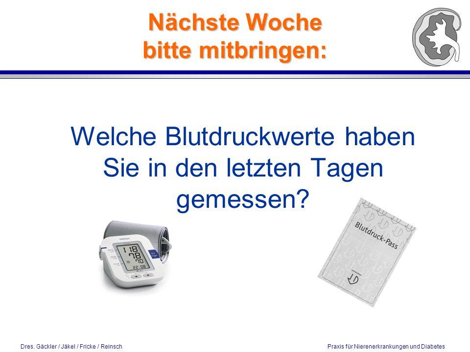 Dres. Gäckler / Jäkel / Fricke / Reinsch Praxis für Nierenerkrankungen und Diabetes Nächste Woche bitte mitbringen: Welche Blutdruckwerte haben Sie in