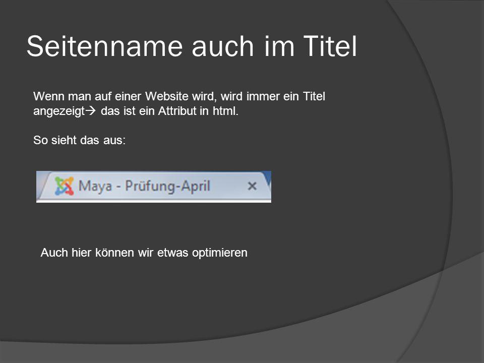 Seitenname auch im Titel Wenn man auf einer Website wird, wird immer ein Titel angezeigt  das ist ein Attribut in html. So sieht das aus: Auch hier k
