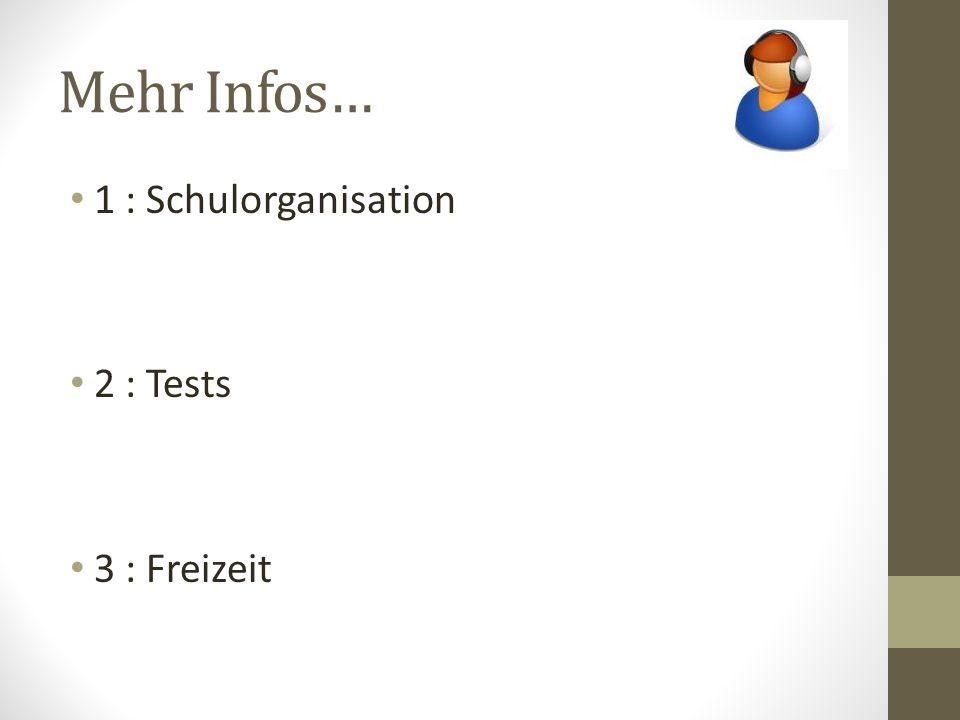 Mehr Infos… 1 : Schulorganisation 2 : Tests 3 : Freizeit