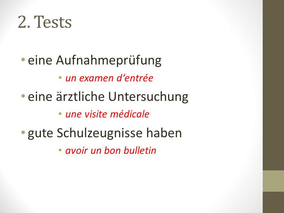 2. Tests eine Aufnahmeprüfung un examen d'entrée eine ärztliche Untersuchung une visite médicale gute Schulzeugnisse haben avoir un bon bulletin