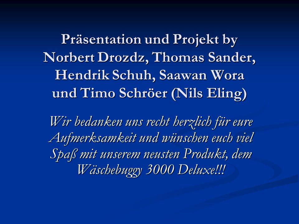 Präsentation und Projekt by Norbert Drozdz, Thomas Sander, Hendrik Schuh, Saawan Wora und Timo Schröer (Nils Eling) Wir bedanken uns recht herzlich für eure Aufmerksamkeit und wünschen euch viel Spaß mit unserem neusten Produkt, dem Wäschebuggy 3000 Deluxe!!!