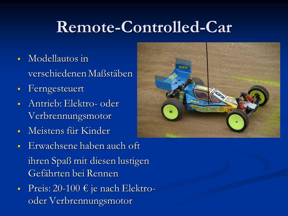 Remote-Controlled-Car  Modellautos in verschiedenen Maßstäben  Ferngesteuert  Antrieb: Elektro- oder Verbrennungsmotor  Meistens für Kinder  Erwachsene haben auch oft ihren Spaß mit diesen lustigen Gefährten bei Rennen  Preis: 20-100 € je nach Elektro- oder Verbrennungsmotor