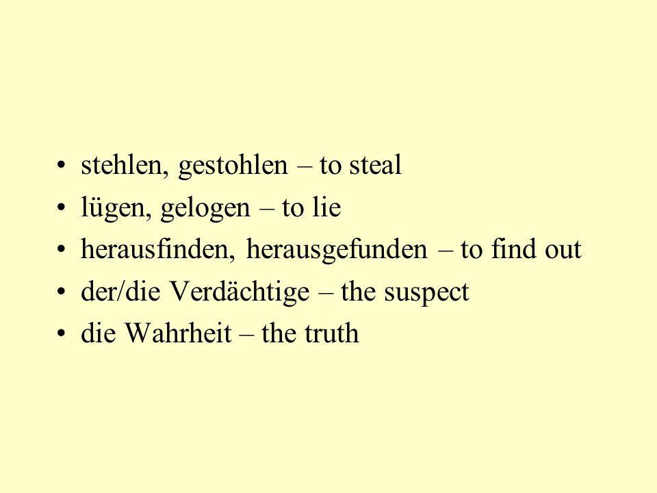 stehlen, gestohlen – to steal lügen, gelogen – to lie herausfinden, herausgefunden – to find out der/die Verdächtige – the suspect die Wahrheit – the truth