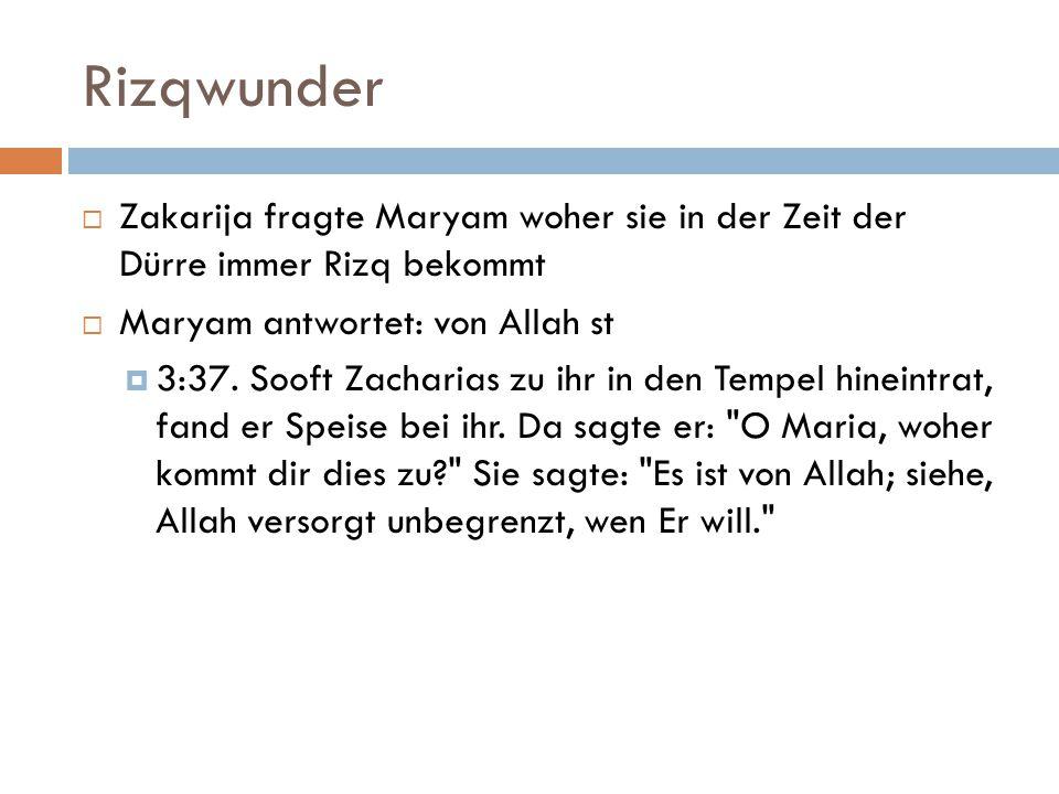 Rizqwunder  Zakarija fragte Maryam woher sie in der Zeit der Dürre immer Rizq bekommt  Maryam antwortet: von Allah st  3:37. Sooft Zacharias zu ihr