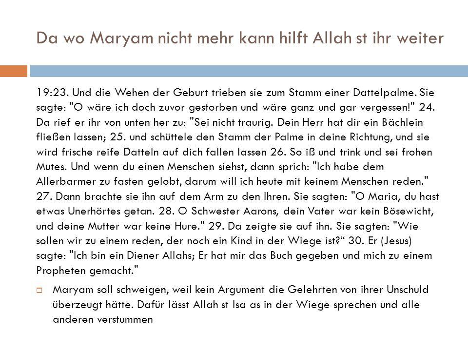 Da wo Maryam nicht mehr kann hilft Allah st ihr weiter 19:23. Und die Wehen der Geburt trieben sie zum Stamm einer Dattelpalme. Sie sagte: