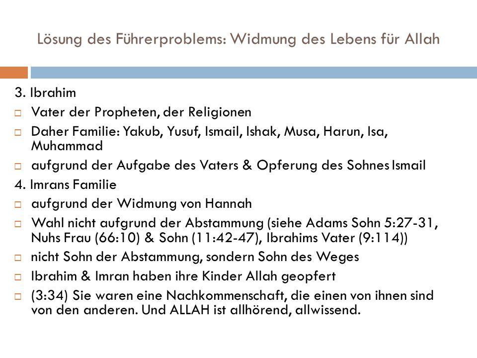 Lösung des Führerproblems: Widmung des Lebens für Allah 3. Ibrahim  Vater der Propheten, der Religionen  Daher Familie: Yakub, Yusuf, Ismail, Ishak,