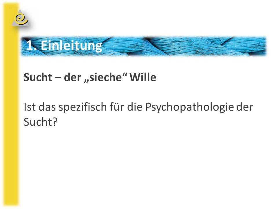 """1. Einleitung Sucht – der """"sieche Wille Ist das spezifisch für die Psychopathologie der Sucht"""