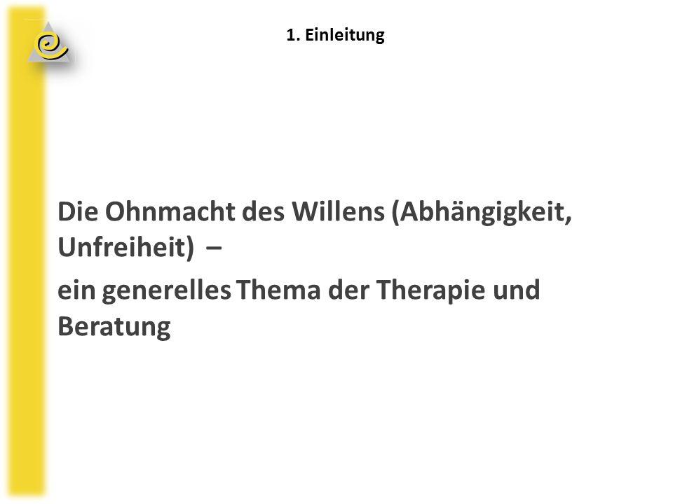 Die Ohnmacht des Willens (Abhängigkeit, Unfreiheit) – ein generelles Thema der Therapie und Beratung 1.