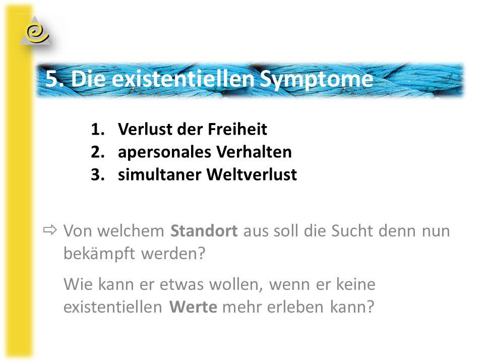 5. Die existentiellen Symptome  Von welchem Standort aus soll die Sucht denn nun bekämpft werden.