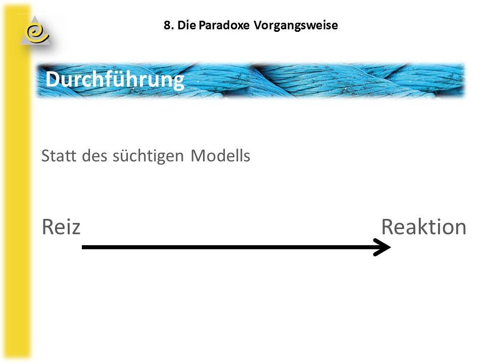 Durchführung Statt des süchtigen Modells ReizReaktion 8. Die Paradoxe Vorgangsweise