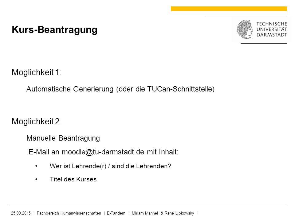 Möglichkeit 1: Automatische Generierung (oder die TUCan-Schnittstelle) Möglichkeit 2: Manuelle Beantragung E-Mail an moodle@tu-darmstadt.de mit Inhalt: Wer ist Lehrende(r) / sind die Lehrenden.