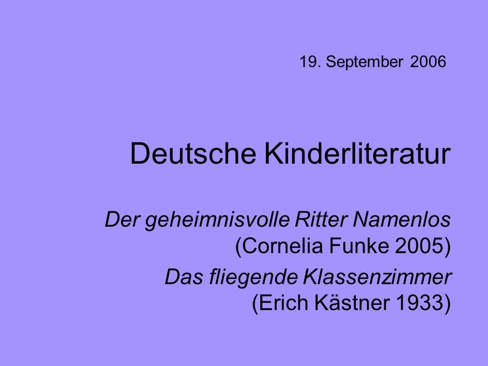 Deutsche Kinderliteratur Der geheimnisvolle Ritter Namenlos (Cornelia Funke 2005) Das fliegende Klassenzimmer (Erich Kästner 1933) 19. September 2006