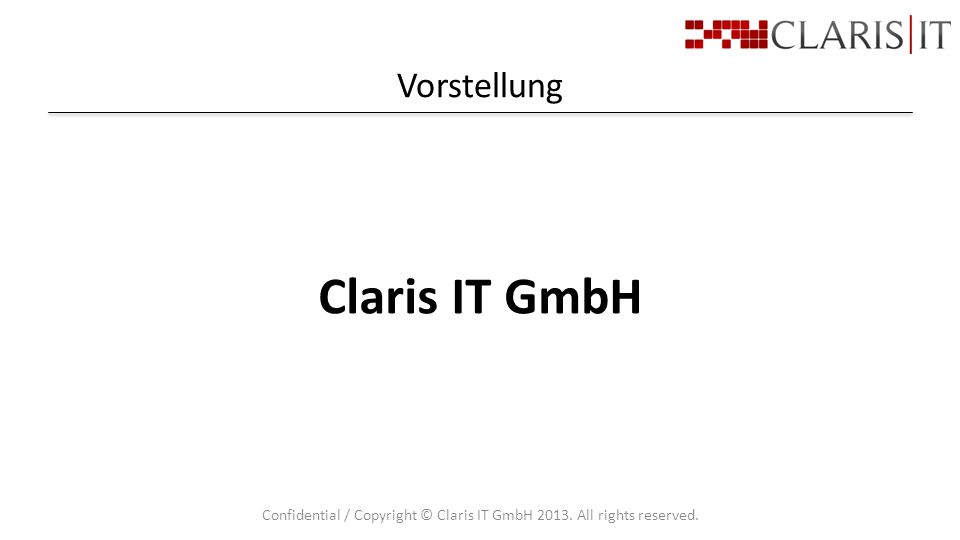 Vorstellung Confidential / Copyright © Claris IT GmbH 2013. All rights reserved. Claris IT GmbH