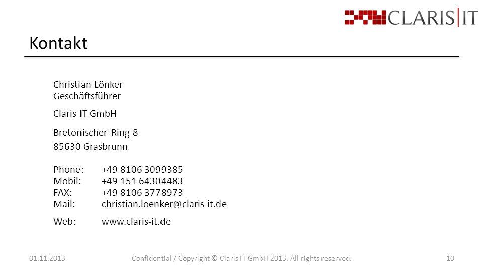 Kontakt Christian Lönker Geschäftsführer Claris IT GmbH Bretonischer Ring 8 85630 Grasbrunn Phone:+49 8106 3099385 Mobil:+49 151 64304483 FAX:+49 8106 3778973 Mail:christian.loenker@claris-it.de Web:www.claris-it.de 01.11.2013Confidential / Copyright © Claris IT GmbH 2013.
