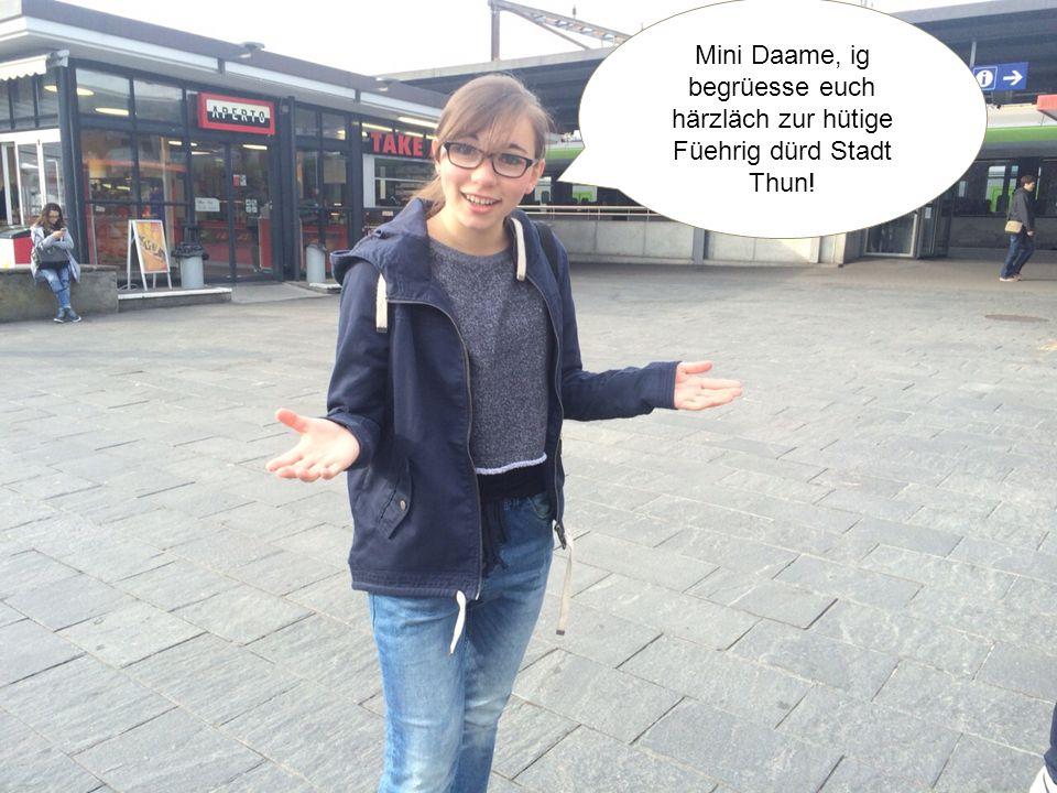 Mini Daame, ig begrüesse euch härzläch zur hütige Füehrig dürd Stadt Thun!