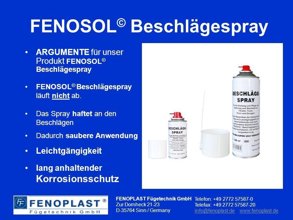FENOPLAST Fügetechnik GmbH Zur Dornheck 21-23 D-35764 Sinn / Germany Telefon: +49 2772 57587-0 Telefax: +49 2772 57587-20 info@fenoplast.deinfo@fenoplast.de www.fenoplast.dewww.fenoplast.de FENOSOL © Beschlägespray Eigenschaft beim besprühen von Beschlagsteilen FENOSOL © Beschlägespray läuft nicht ab.