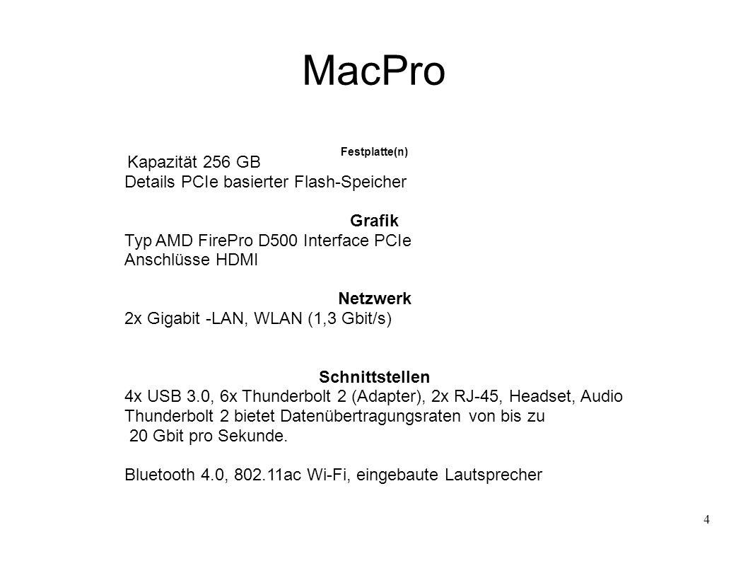 4 MacPro Festplatte(n) Kapazität 256 GB Details PCIe basierter Flash-Speicher Grafik Typ AMD FirePro D500 Interface PCIe Anschlüsse HDMI Netzwerk 2x Gigabit -LAN, WLAN (1,3 Gbit/s) Schnittstellen 4x USB 3.0, 6x Thunderbolt 2 (Adapter), 2x RJ-45, Headset, Audio Thunderbolt 2 bietet Datenübertragungsraten von bis zu 20 Gbit pro Sekunde.