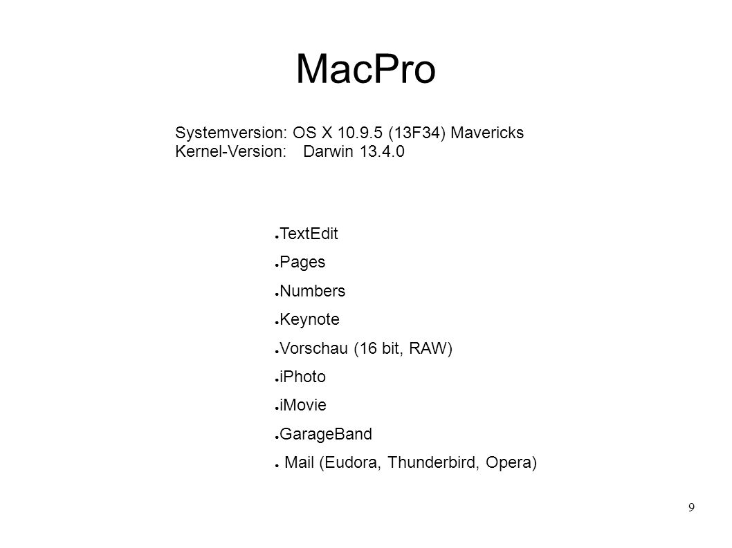 9 MacPro Systemversion: OS X 10.9.5 (13F34) Mavericks Kernel-Version:Darwin 13.4.0 ● TextEdit ● Pages ● Numbers ● Keynote ● Vorschau (16 bit, RAW) ● iPhoto ● iMovie ● GarageBand ● Mail (Eudora, Thunderbird, Opera)
