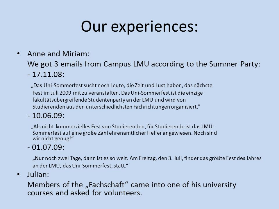 "Our experiences: Anne and Miriam: We got 3 emails from Campus LMU according to the Summer Party: - 17.11.08: ""Das Uni-Sommerfest sucht noch Leute, die Zeit und Lust haben, das nächste Fest im Juli 2009 mit zu veranstalten."