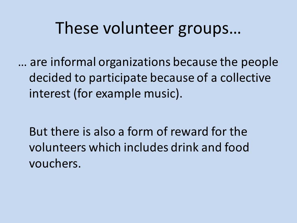 These volunteer groups… … are informal organizations because the people decided to participate because of a collective interest (for example music). B