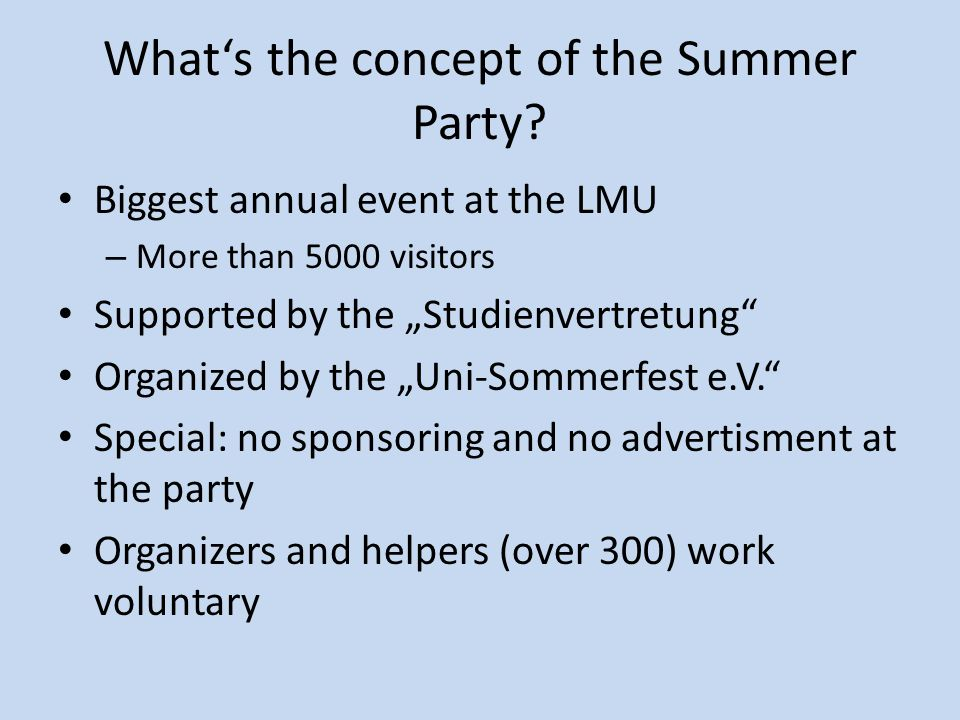 "What's the concept of the Summer Party? Biggest annual event at the LMU – More than 5000 visitors Supported by the ""Studienvertretung"" Organized by th"