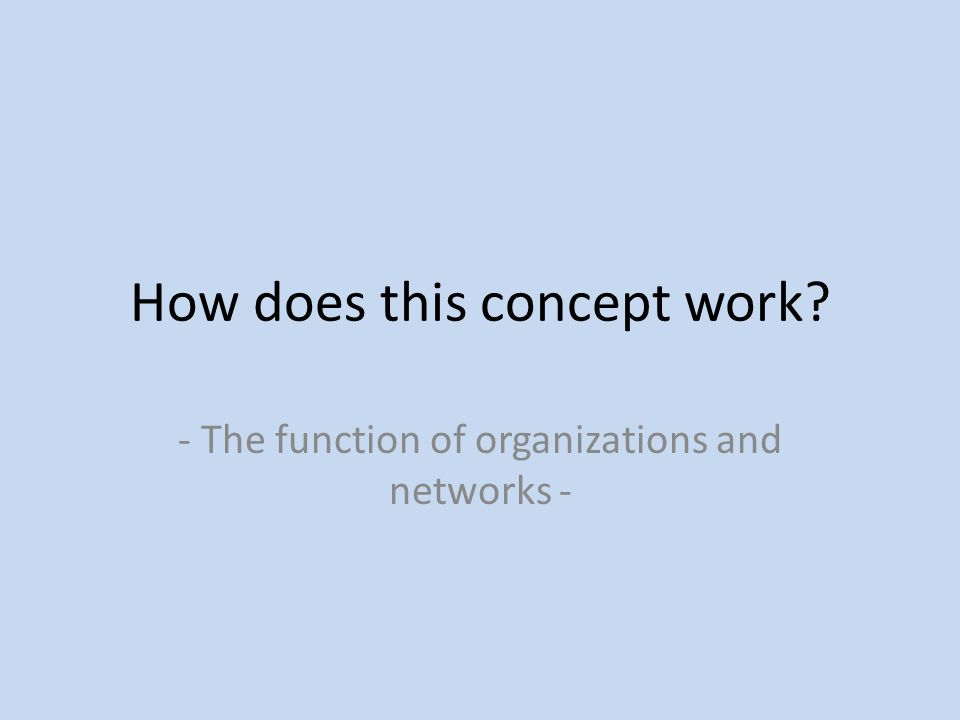 How does this concept work? - The function of organizations and networks -