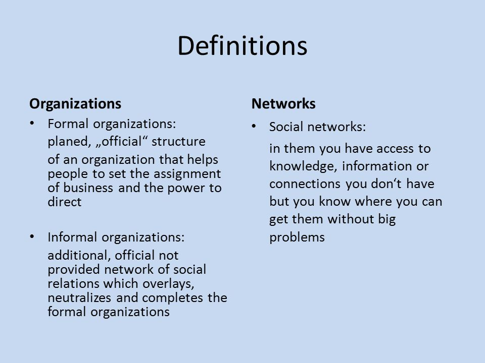 "Definitions Organizations Formal organizations: planed, ""official structure of an organization that helps people to set the assignment of business and the power to direct Informal organizations: additional, official not provided network of social relations which overlays, neutralizes and completes the formal organizations Networks Social networks: in them you have access to knowledge, information or connections you don't have but you know where you can get them without big problems"