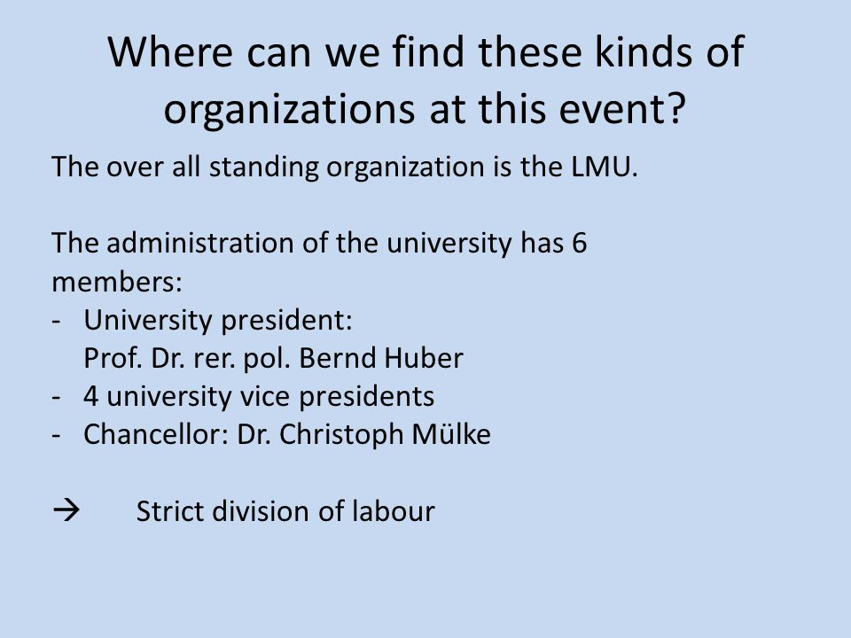 """One step under the LMU… … are the formal suborganizations """"Studentenvertretung and """"Fachschaft : They have group rules, too and there is a hierarchy in the organization, so they are also formal."""