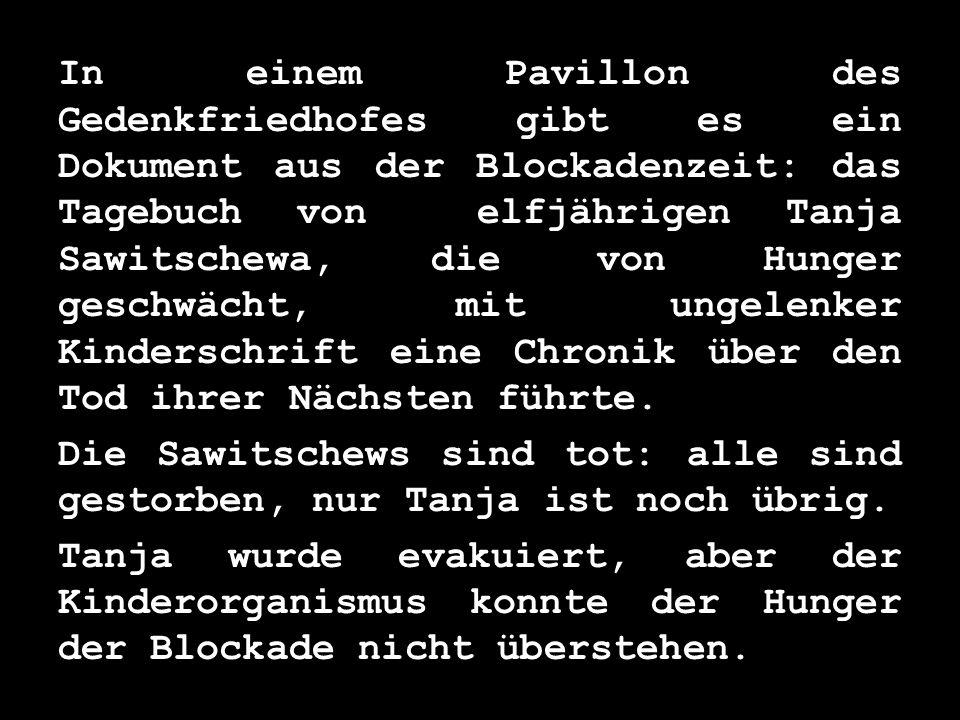 In einem Pavillon des Gedenkfriedhofes gibt es ein Dokument aus der Blockadenzeit: das Tagebuch von elfjährigen Tanja Sawitschewa, die von Hunger gesc