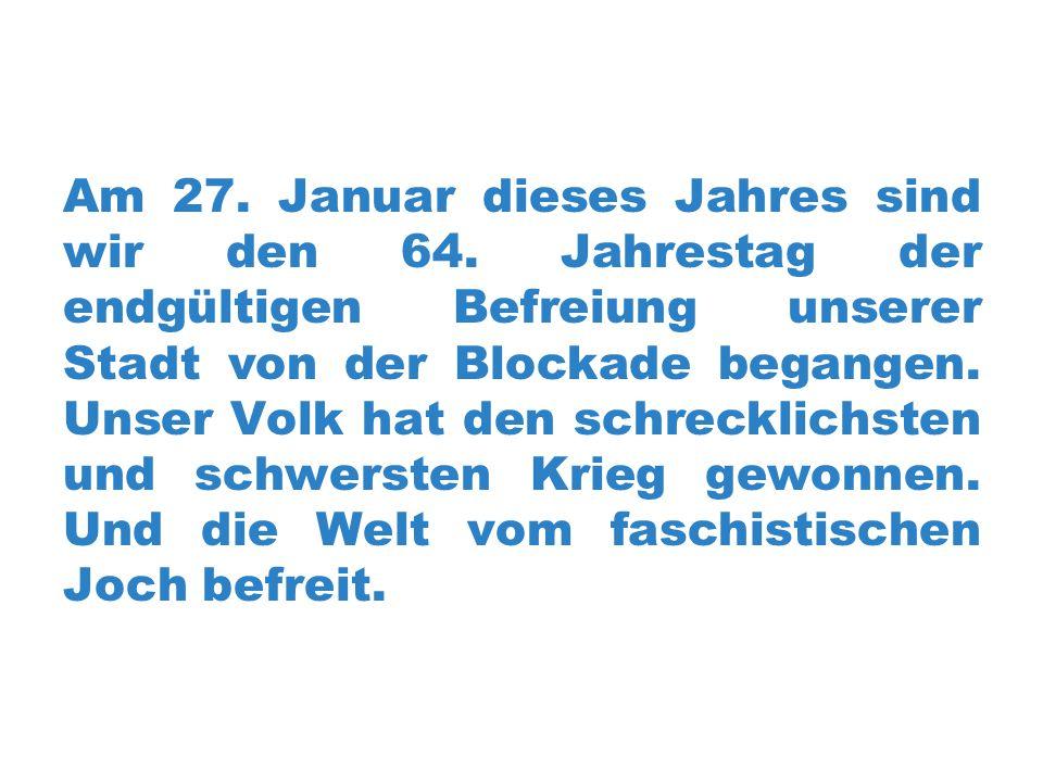 Am 27. Januar dieses Jahres sind wir den 64. Jahrestag der endgültigen Befreiung unserer Stadt von der Blockade begangen. Unser Volk hat den schreckli