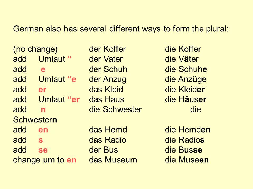 """German also has several different ways to form the plural: (no change)der Kofferdie Koffer add Umlaut """"der Vaterdie Väter add eder Schuhdie Schuhe add"""