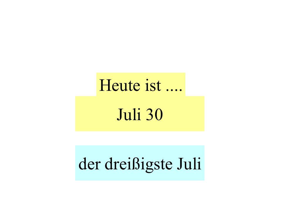 Juli 30 Heute ist.... der dreißigste Juli