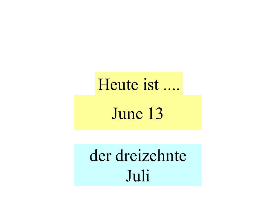 June 13 Heute ist.... der dreizehnte Juli